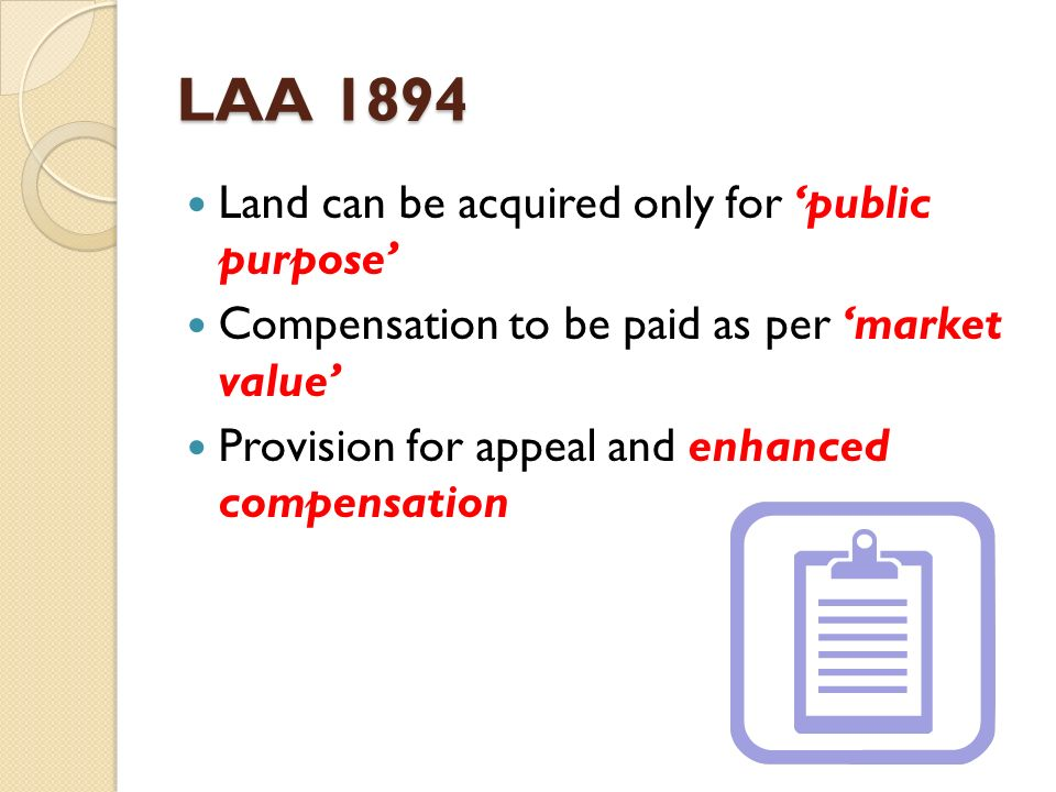 LAA 1894 Land can be acquired only for public purpose Compensation to be paid as per market value Provision for appeal and enhanced compensation