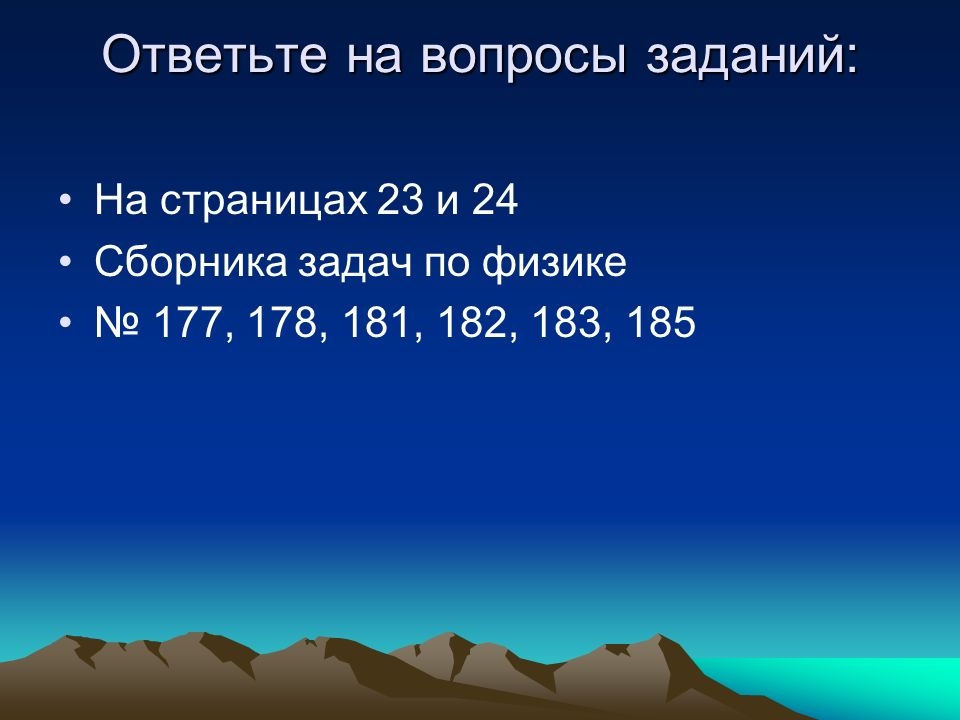 Ответьте на вопросы заданий: На страницах 23 и 24 Сборника задач по физике 177, 178, 181, 182, 183, 185