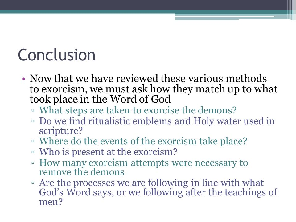 Conclusion Now that we have reviewed these various methods to exorcism, we must ask how they match up to what took place in the Word of God What steps are taken to exorcise the demons.