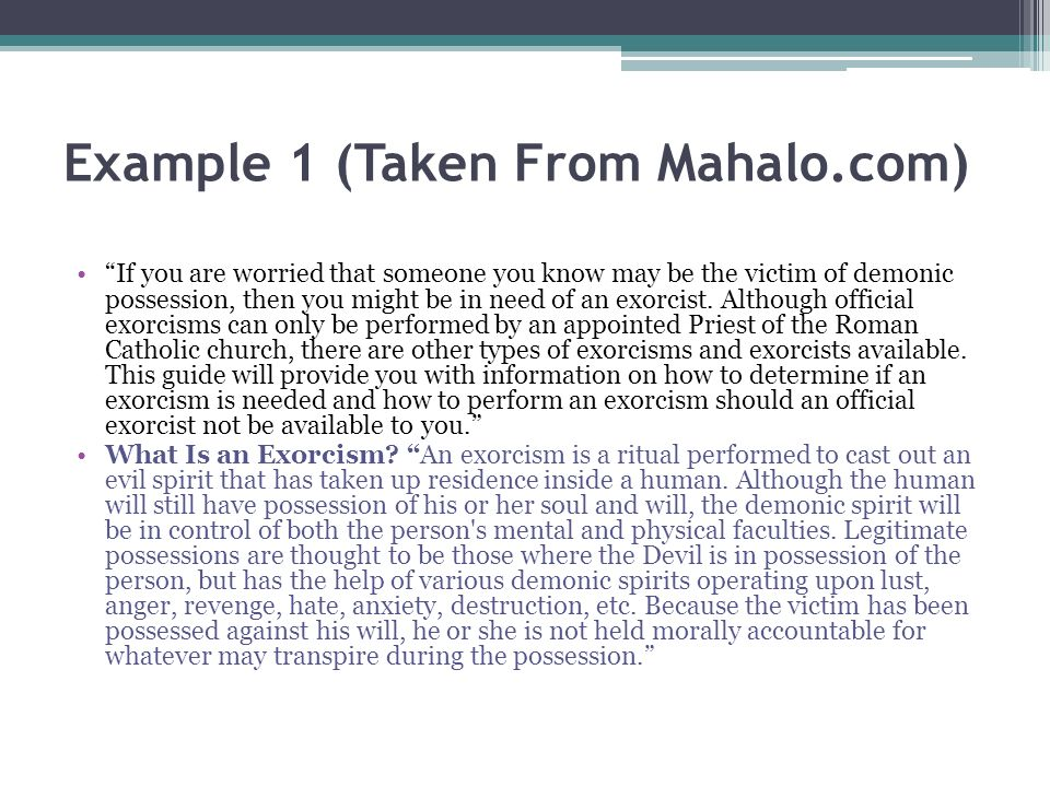 Example 1 (Taken From Mahalo.com) If you are worried that someone you know may be the victim of demonic possession, then you might be in need of an exorcist.