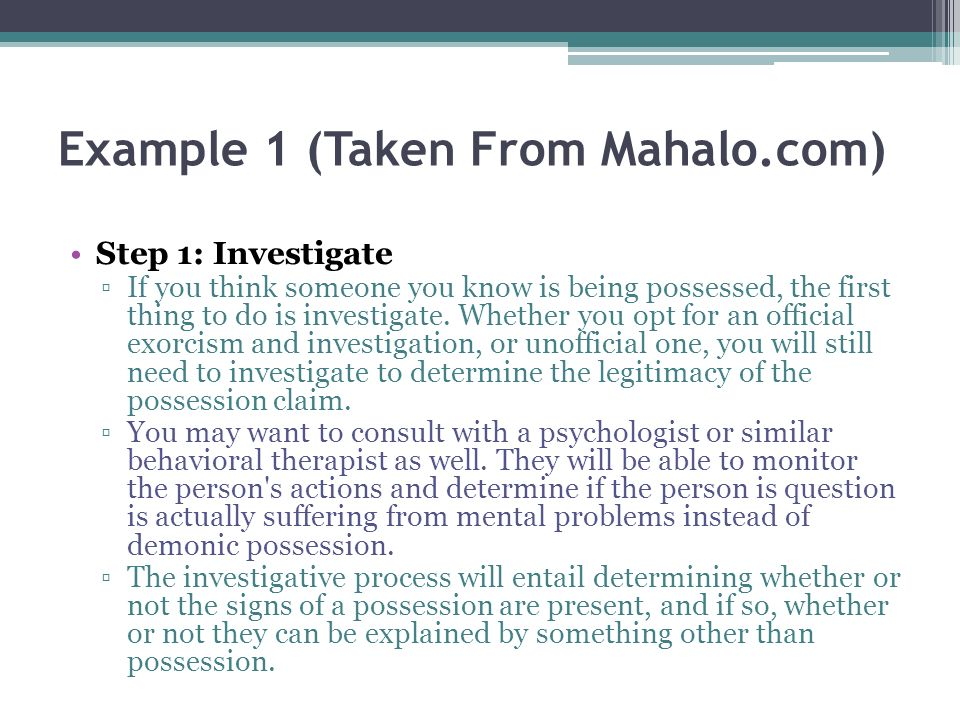 Example 1 (Taken From Mahalo.com) Step 1: Investigate If you think someone you know is being possessed, the first thing to do is investigate.