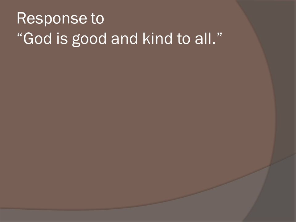 Response to God is good and kind to all.