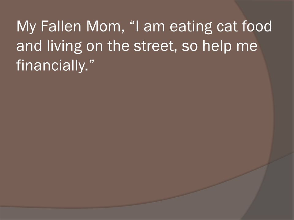 My Fallen Mom, I am eating cat food and living on the street, so help me financially.