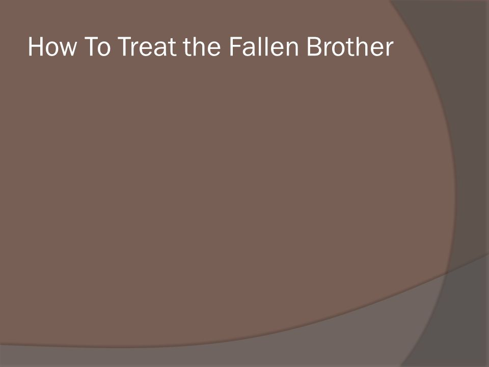 How To Treat the Fallen Brother