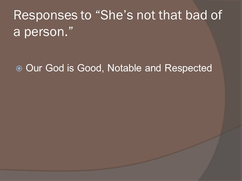 Responses to Shes not that bad of a person. Our God is Good, Notable and Respected
