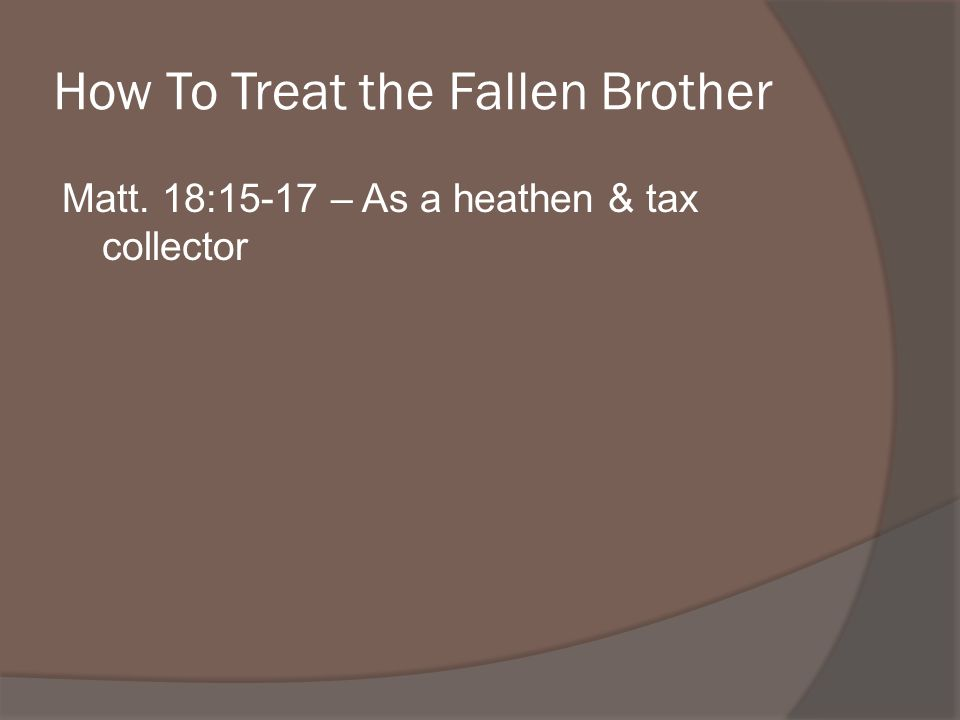 How To Treat the Fallen Brother Matt.18:15-17 – As a heathen & tax collector Rom.