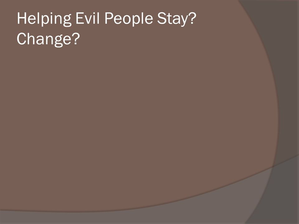 Helping Evil People Stay? Change?