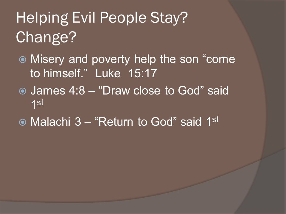 Helping Evil People Stay. Change. Misery and poverty help the son come to himself.