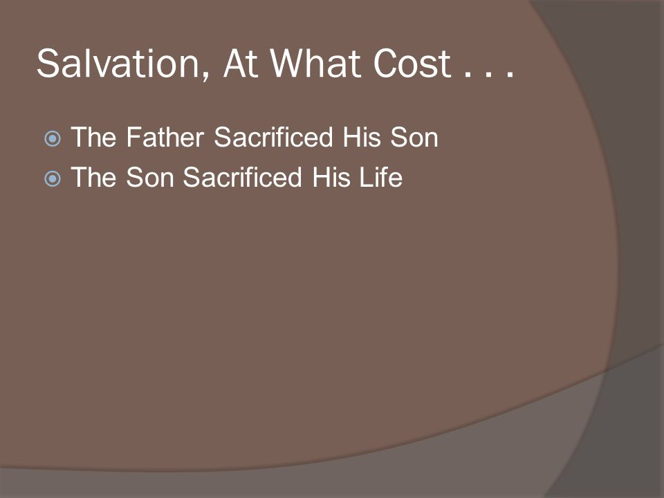 Salvation, At What Cost... The Father Sacrificed His Son The Son Sacrificed His Life