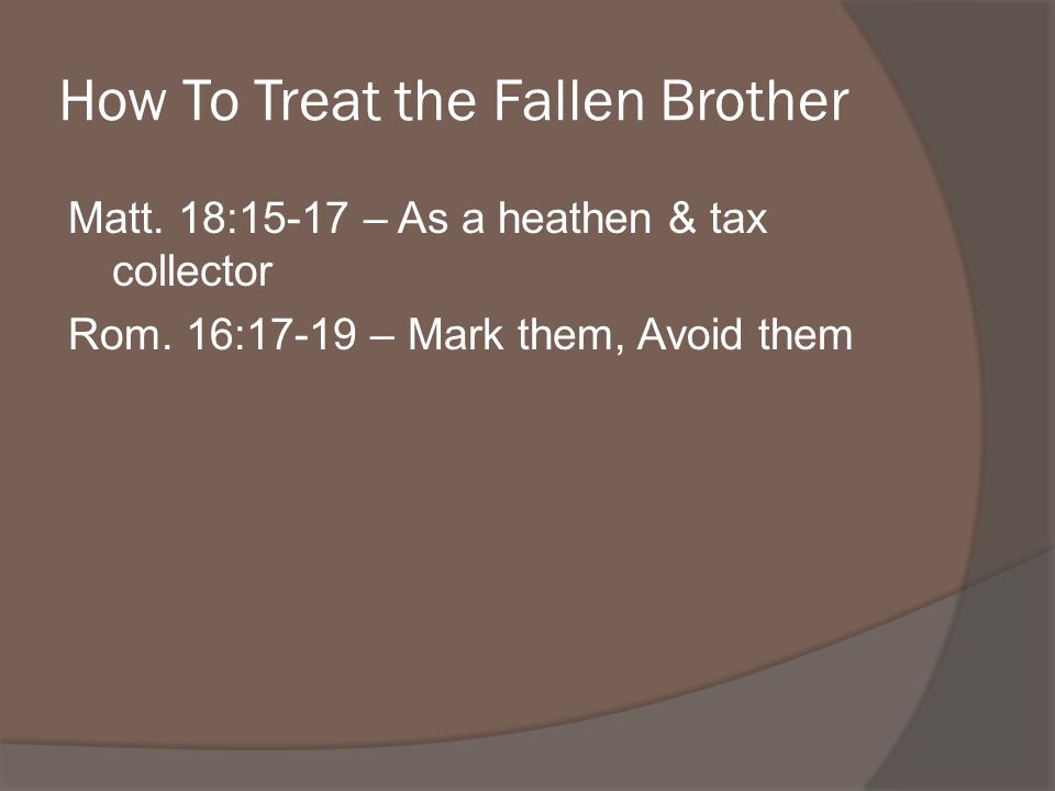How To Treat the Fallen Brother Matt. 18:15-17 – As a heathen & tax collector Rom.