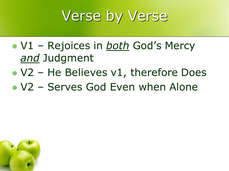 Verse by Verse V1 – Rejoices in both Gods Mercy and Judgment V2 – He Believes v1, therefore Does V2 – Serves God Even when Alone