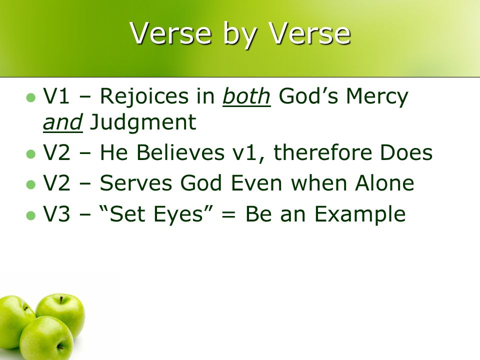 Verse by Verse V1 – Rejoices in both Gods Mercy and Judgment V2 – He Believes v1, therefore Does V2 – Serves God Even when Alone V3 – Set Eyes = Be an Example