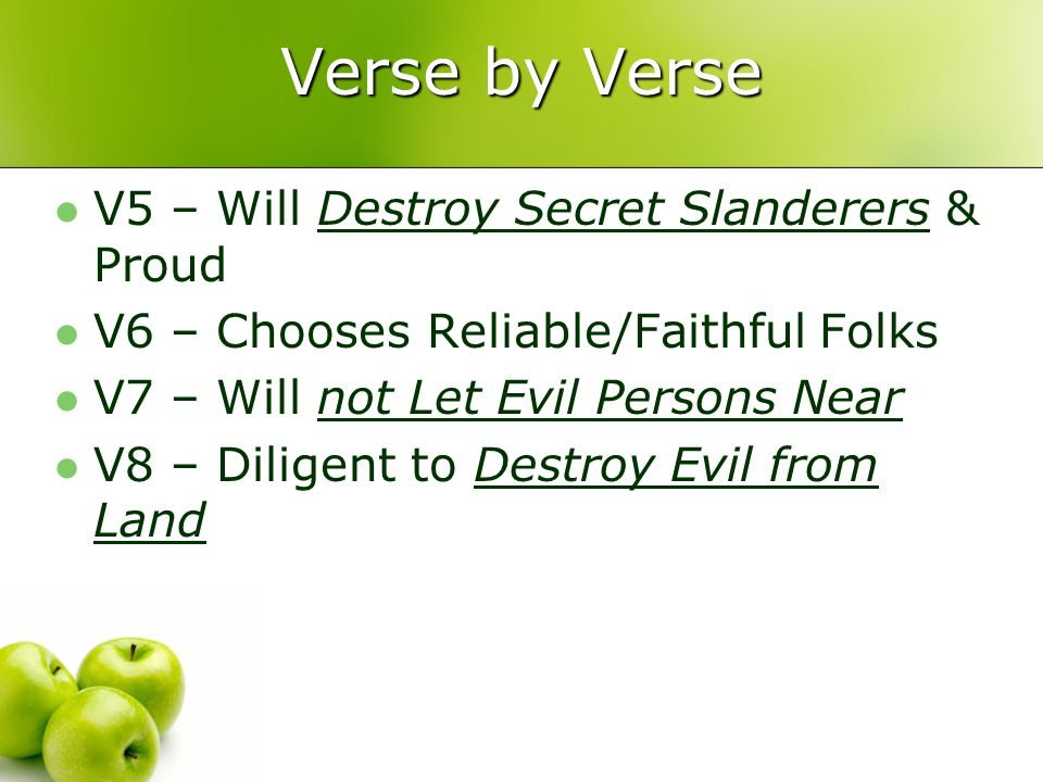 Verse by Verse V5 – Will Destroy Secret Slanderers & Proud V6 – Chooses Reliable/Faithful Folks V7 – Will not Let Evil Persons Near V8 – Diligent to D
