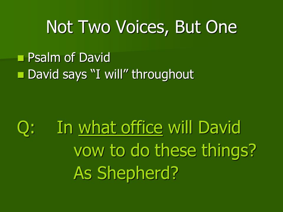 Not Two Voices, But One Psalm of David Psalm of David David says I will throughout David says I will throughout Q: In what office will David vow to do these things.