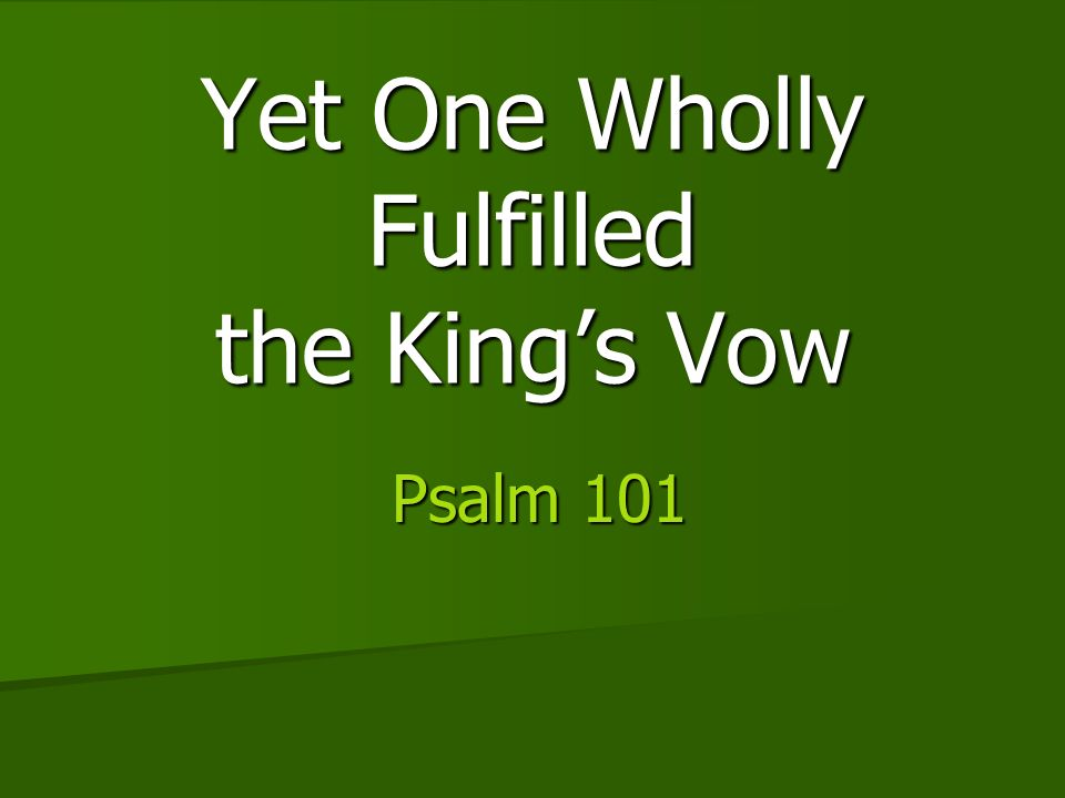 Yet One Wholly Fulfilled the Kings Vow Psalm 101 Psalm 101