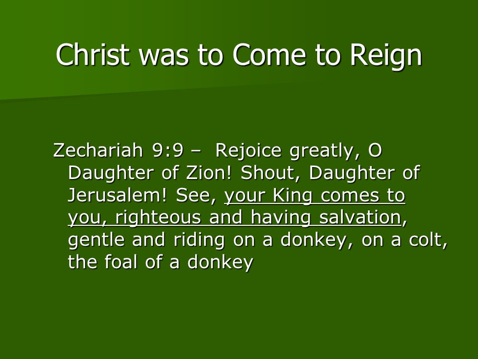 Christ was to Come to Reign Zechariah 9:9 – Rejoice greatly, O Daughter of Zion.