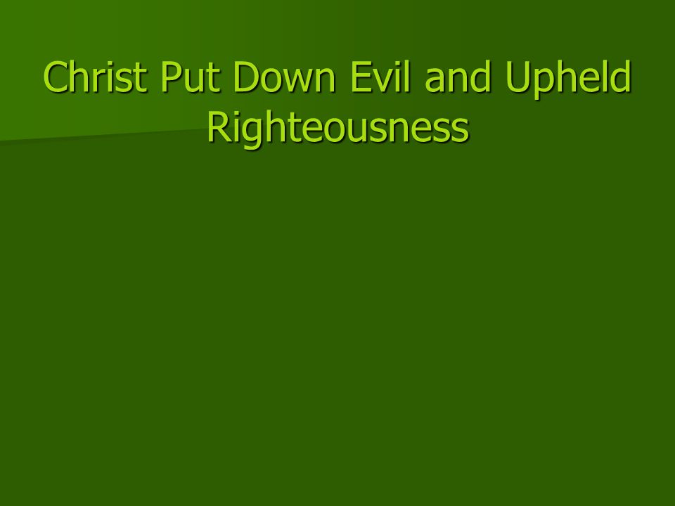Christ Put Down Evil and Upheld Righteousness