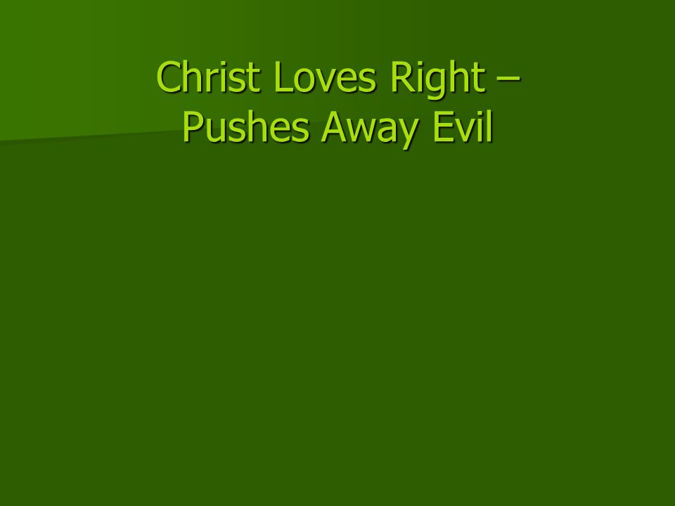 Christ Loves Right – Pushes Away Evil