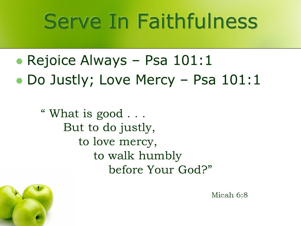 Rejoice Always – Psa 101:1 Do Justly; Love Mercy – Psa 101:1 What is good...