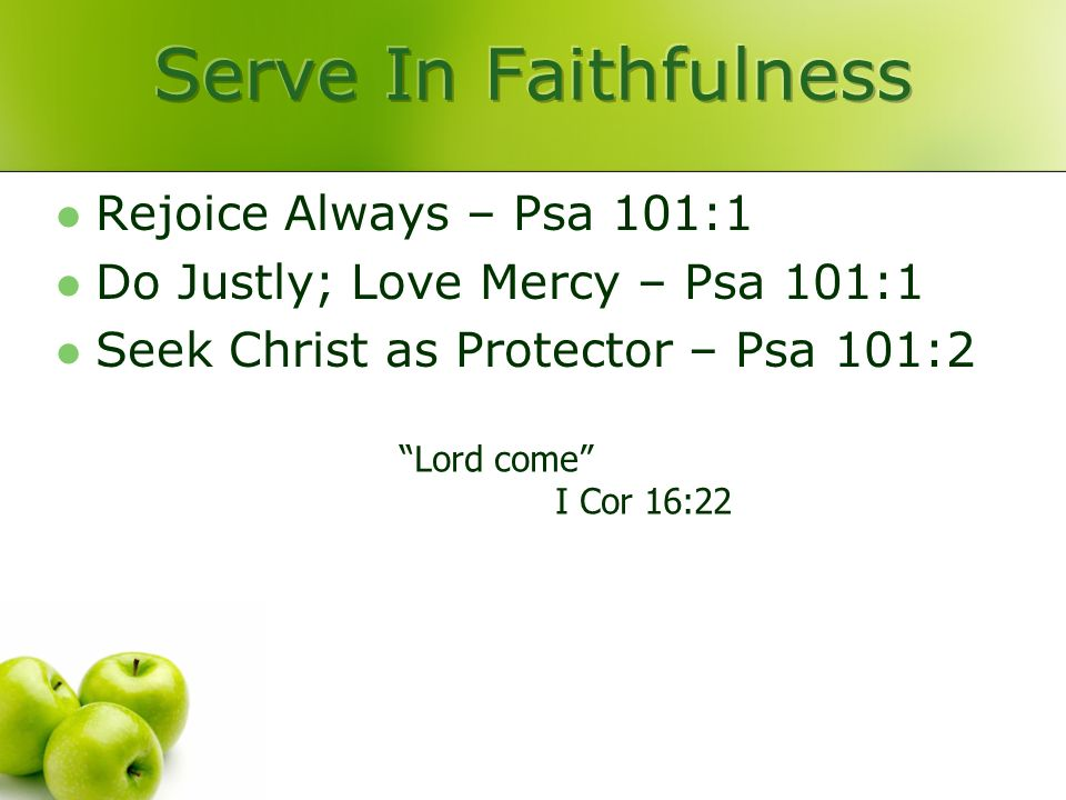Rejoice Always – Psa 101:1 Do Justly; Love Mercy – Psa 101:1 Seek Christ as Protector – Psa 101:2 Lord come I Cor 16:22