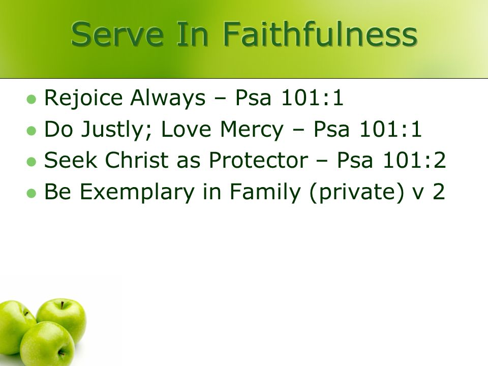 Rejoice Always – Psa 101:1 Do Justly; Love Mercy – Psa 101:1 Seek Christ as Protector – Psa 101:2 Be Exemplary in Family (private) v 2