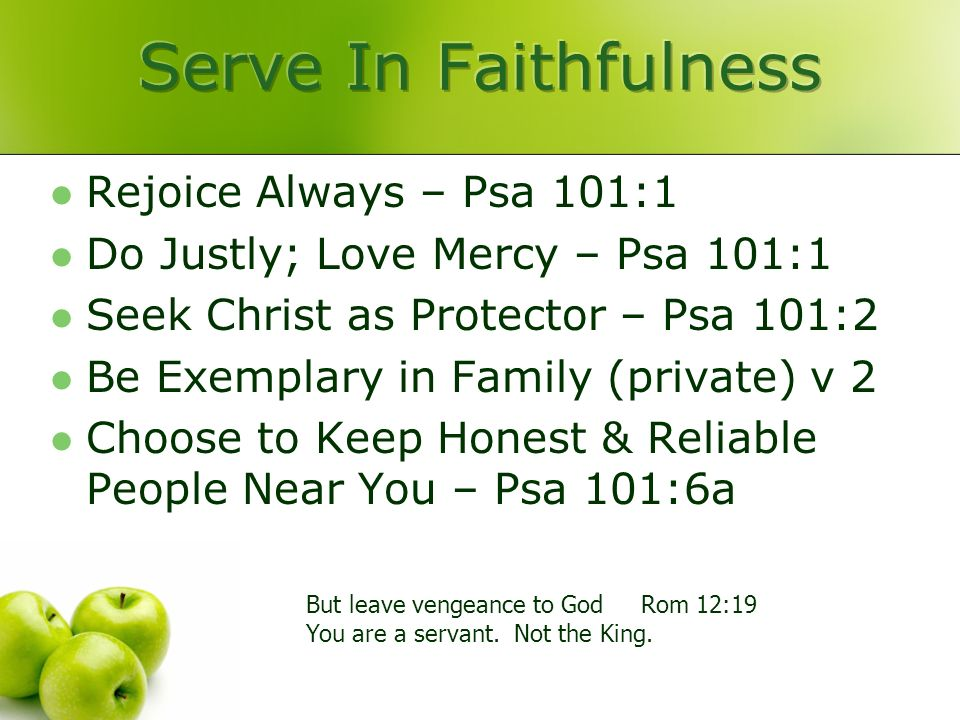 Rejoice Always – Psa 101:1 Do Justly; Love Mercy – Psa 101:1 Seek Christ as Protector – Psa 101:2 Be Exemplary in Family (private) v 2 Choose to Keep Honest & Reliable People Near You – Psa 101:6a But leave vengeance to God Rom 12:19 You are a servant.