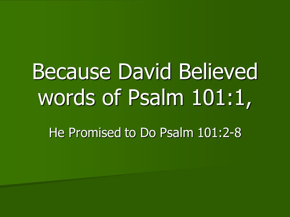 Because David Believed words of Psalm 101:1, He Promised to Do Psalm 101:2-8