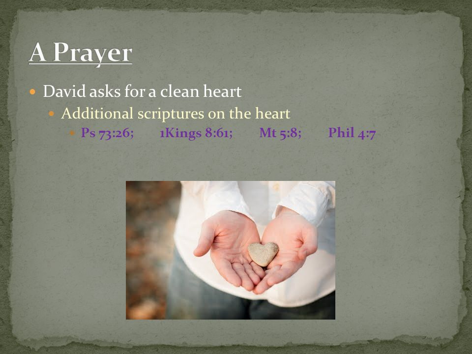 David asks for a clean heart Additional scriptures on the heart Ps 73:26; 1Kings 8:61; Mt 5:8; Phil 4:7