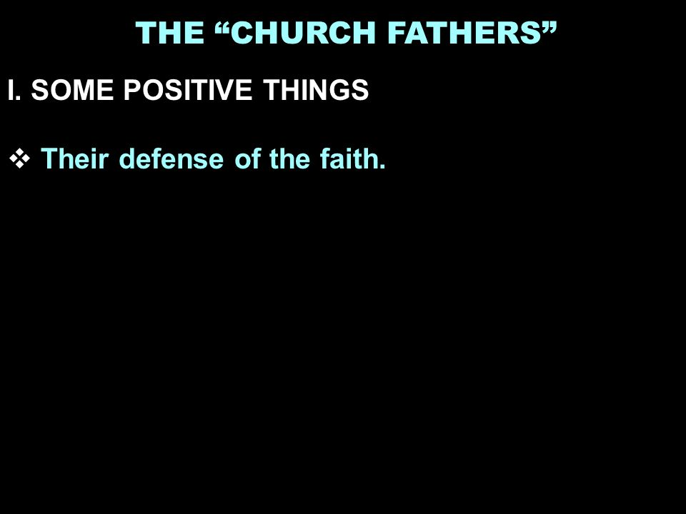 THE CHURCH FATHERS I. SOME POSITIVE THINGS Their defense of the faith.