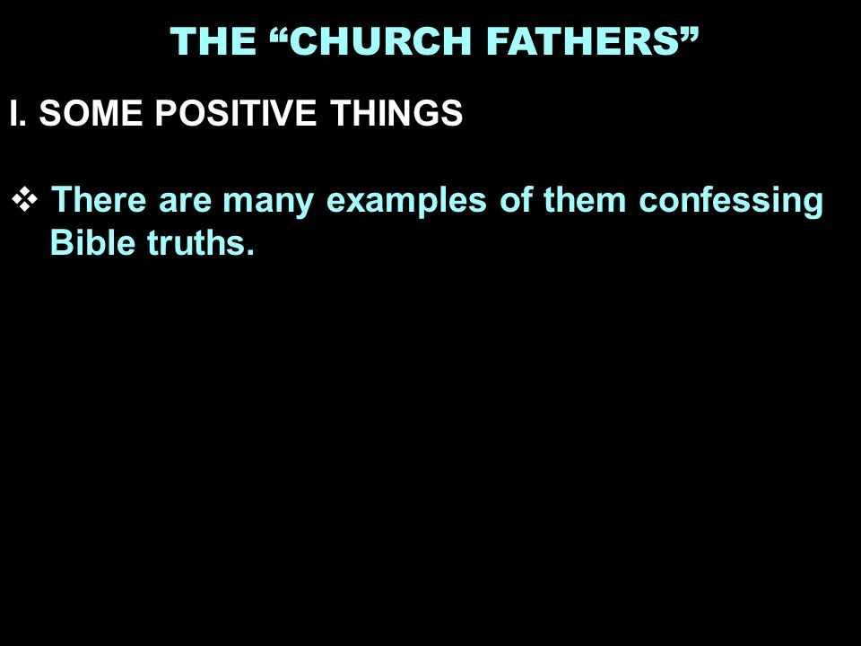 THE CHURCH FATHERS I. SOME POSITIVE THINGS There are many examples of them confessing Bible truths.