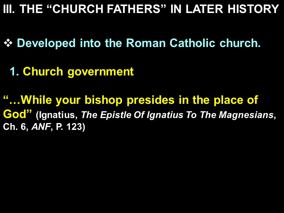 III. THE CHURCH FATHERS IN LATER HISTORY Developed into the Roman Catholic church. 1. Church government …While your bishop presides in the place of Go