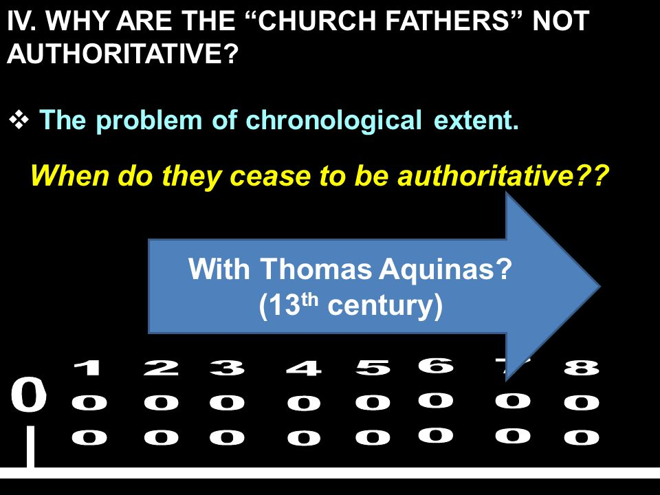 IV. WHY ARE THE CHURCH FATHERS NOT AUTHORITATIVE? The problem of chronological extent. When do they cease to be authoritative?? With Thomas Aquinas? (
