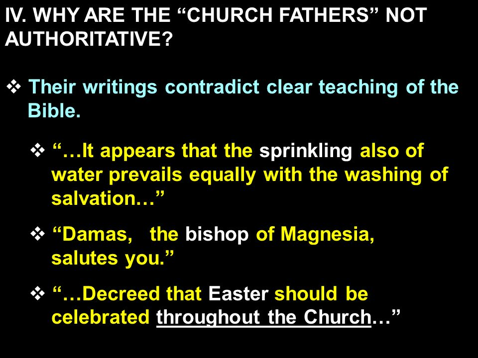IV. WHY ARE THE CHURCH FATHERS NOT AUTHORITATIVE? Their writings contradict clear teaching of the Bible. …It appears that the sprinkling also of water