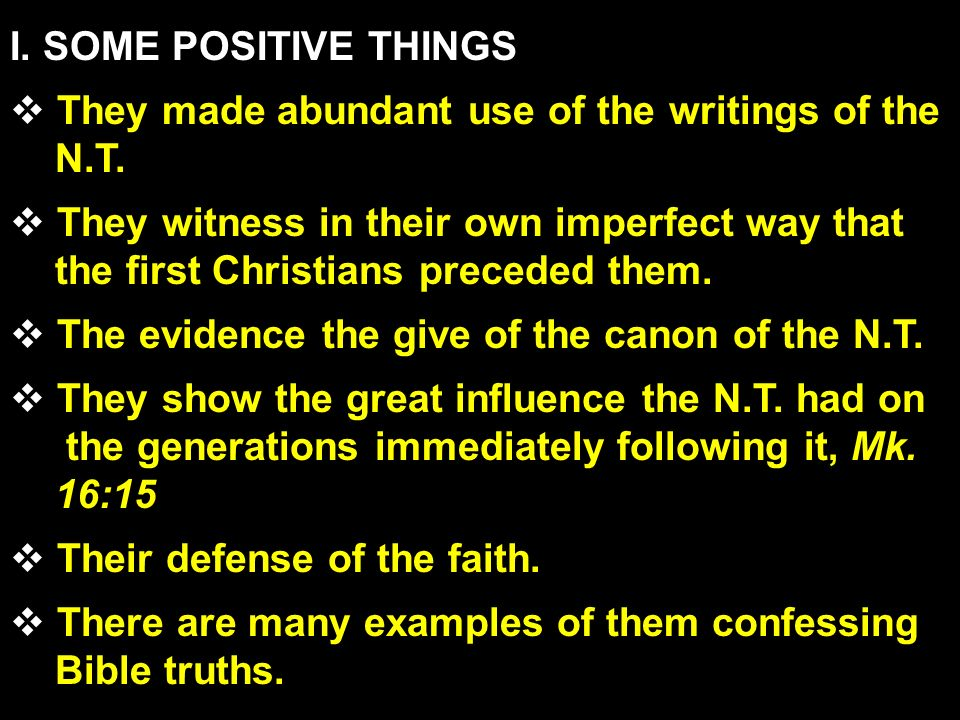 I. SOME POSITIVE THINGS They made abundant use of the writings of the N.T. They witness in their own imperfect way that the first Christians preceded