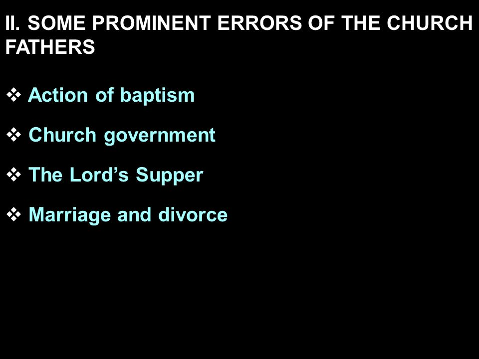 II. SOME PROMINENT ERRORS OF THE CHURCH FATHERS Action of baptism Church government The Lords Supper Marriage and divorce