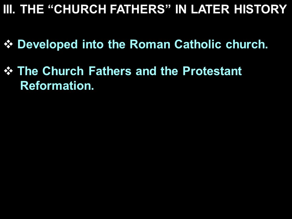 III. THE CHURCH FATHERS IN LATER HISTORY Developed into the Roman Catholic church. The Church Fathers and the Protestant Reformation.