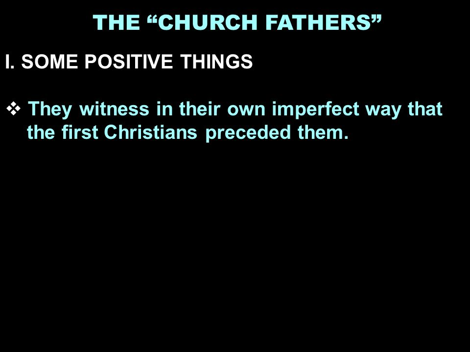 THE CHURCH FATHERS I. SOME POSITIVE THINGS They witness in their own imperfect way that the first Christians preceded them.
