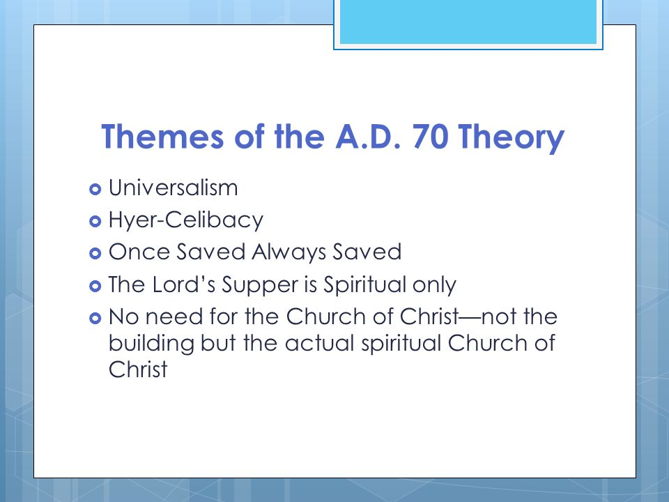 Themes of the A.D. 70 Theory Universalism Hyer-Celibacy Once Saved Always Saved The Lords Supper is Spiritual only No need for the Church of Christnot