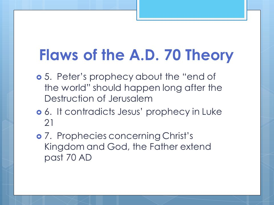 Flaws of the A.D. 70 Theory 5. Peters prophecy about the end of the world should happen long after the Destruction of Jerusalem 6. It contradicts Jesu