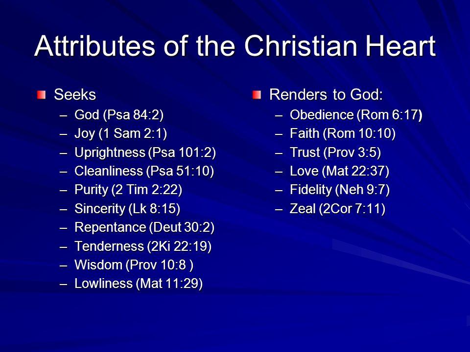 Attributes of the Christian Heart Seeks –God (Psa 84:2) –Joy (1 Sam 2:1) –Uprightness (Psa 101:2) –Cleanliness (Psa 51:10) –Purity (2 Tim 2:22) –Sincerity (Lk 8:15) –Repentance (Deut 30:2) –Tenderness (2Ki 22:19) –Wisdom (Prov 10:8 ) –Lowliness (Mat 11:29) Renders to God: –Obedience (Rom 6:17) –Faith (Rom 10:10) –Trust (Prov 3:5) –Love (Mat 22:37) –Fidelity (Neh 9:7) –Zeal (2Cor 7:11)