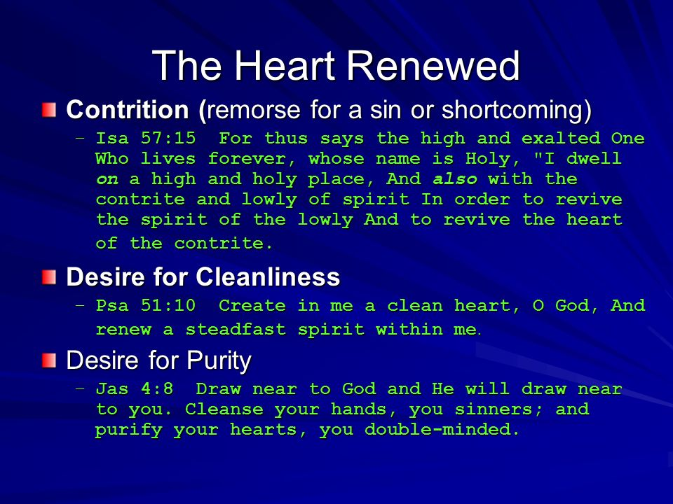 The Heart Renewed Contrition (remorse for a sin or shortcoming) –Isa 57:15 For thus says the high and exalted One Who lives forever, whose name is Holy, I dwell on a high and holy place, And also with the contrite and lowly of spirit In order to revive the spirit of the lowly And to revive the heart of the contrite.