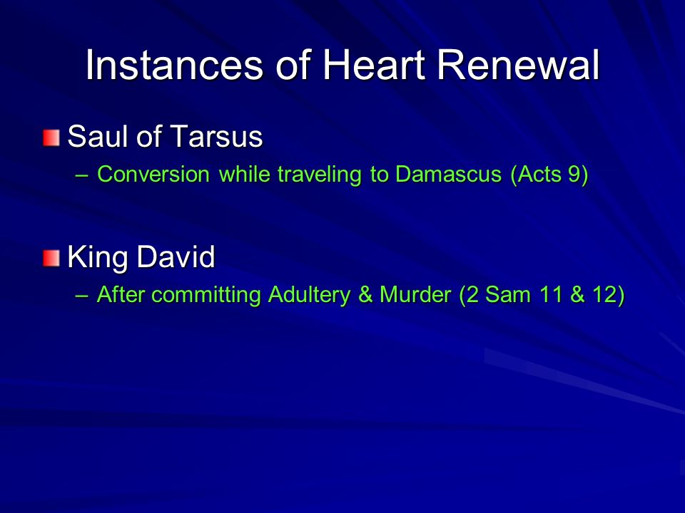 Instances of Heart Renewal Saul of Tarsus –Conversion while traveling to Damascus (Acts 9) King David –After committing Adultery & Murder (2 Sam 11 & 12)