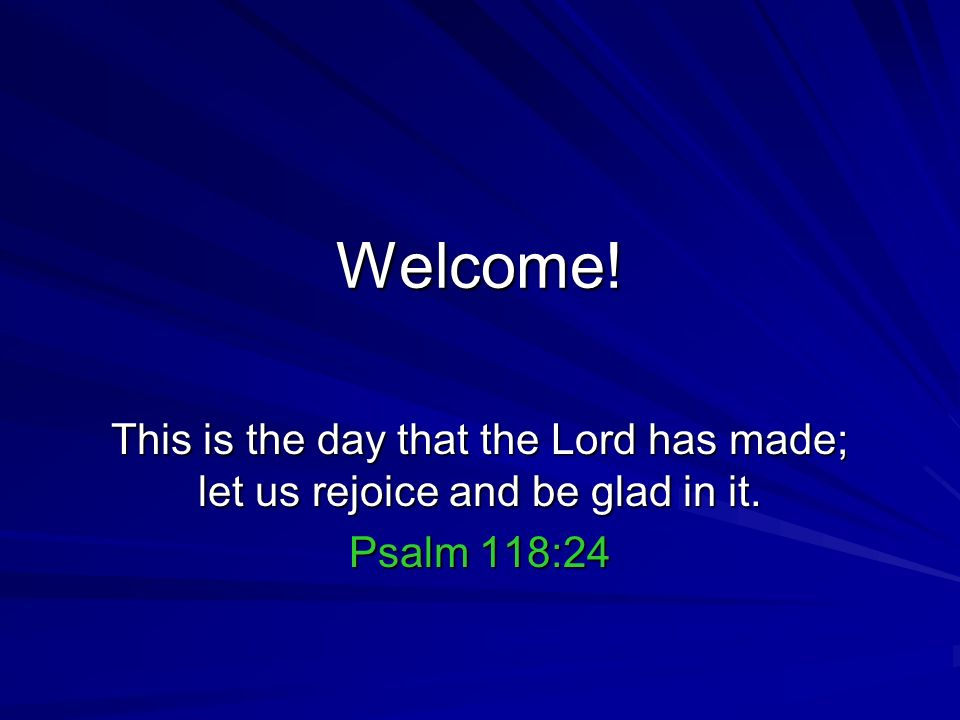 Welcome! This is the day that the Lord has made; let us rejoice and be glad in it. Psalm 118:24