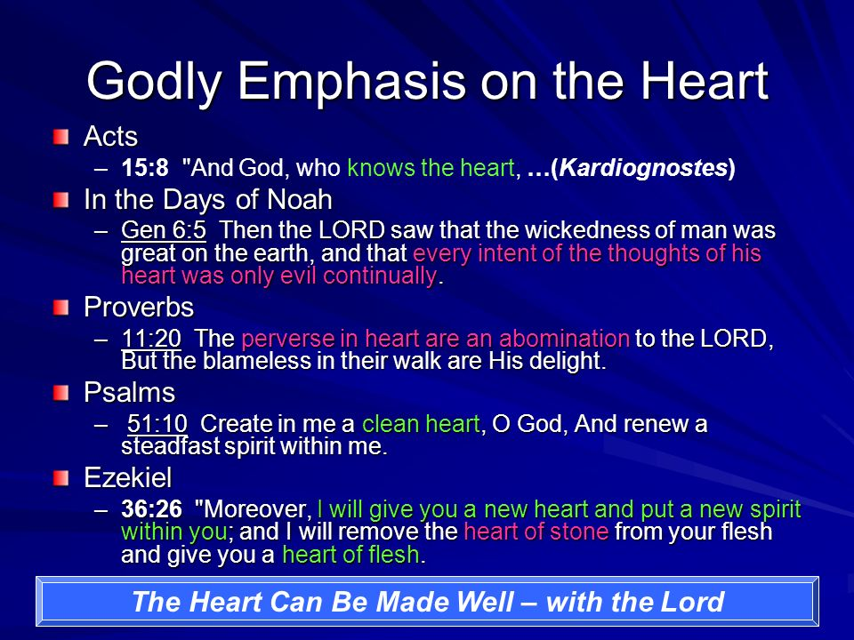 Godly Emphasis on the Heart Acts – –15:8 And God, who knows the heart, …(Kardiognostes) In the Days of Noah –Gen 6:5 Then the LORD saw that the wickedness of man was great on the earth, and that every intent of the thoughts of his heart was only evil continually.