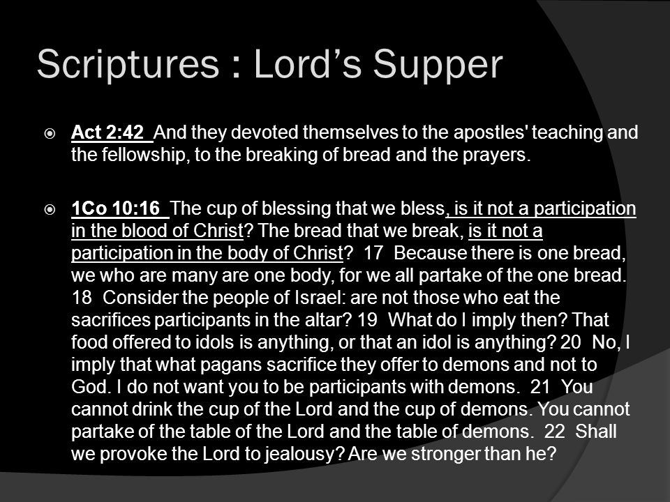 Scriptures : Lords Supper Act 2:42 And they devoted themselves to the apostles' teaching and the fellowship, to the breaking of bread and the prayers.