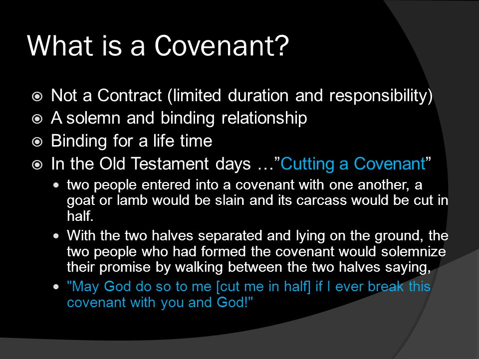 What is a Covenant? Not a Contract (limited duration and responsibility) A solemn and binding relationship Binding for a life time In the Old Testamen