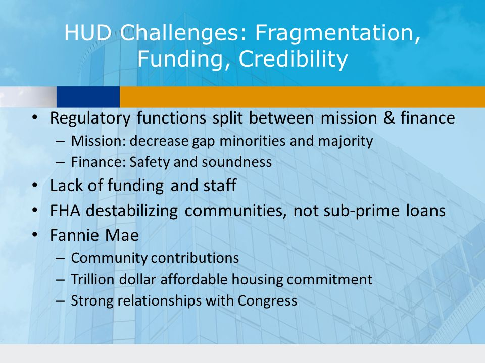 HUD Challenges: Fragmentation, Funding, Credibility Regulatory functions split between mission & finance – Mission: decrease gap minorities and majority – Finance: Safety and soundness Lack of funding and staff FHA destabilizing communities, not sub-prime loans Fannie Mae – Community contributions – Trillion dollar affordable housing commitment – Strong relationships with Congress