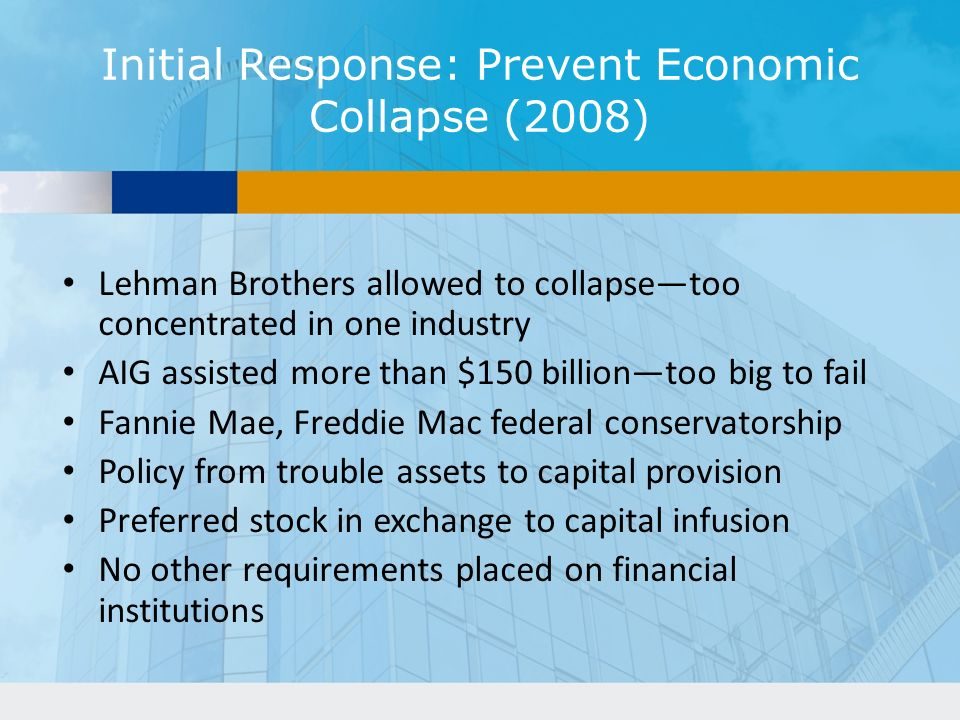 Initial Response: Prevent Economic Collapse (2008) Lehman Brothers allowed to collapsetoo concentrated in one industry AIG assisted more than $150 billiontoo big to fail Fannie Mae, Freddie Mac federal conservatorship Policy from trouble assets to capital provision Preferred stock in exchange to capital infusion No other requirements placed on financial institutions