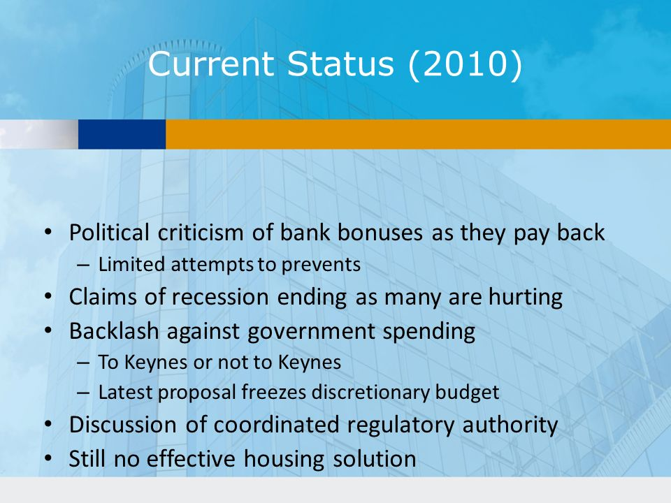 Current Status (2010) Political criticism of bank bonuses as they pay back – Limited attempts to prevents Claims of recession ending as many are hurting Backlash against government spending – To Keynes or not to Keynes – Latest proposal freezes discretionary budget Discussion of coordinated regulatory authority Still no effective housing solution