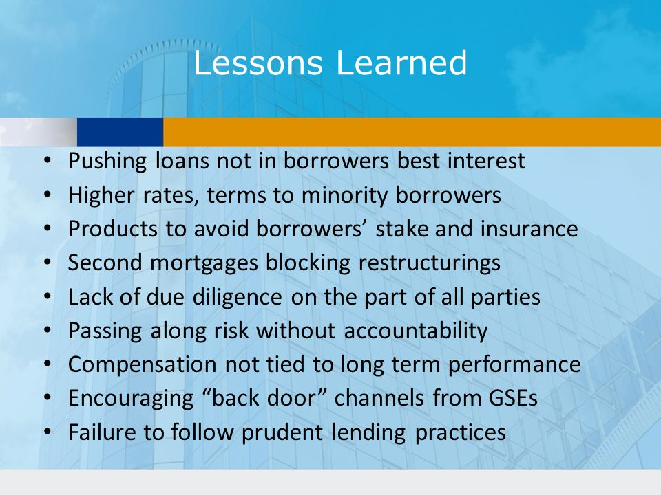 Lessons Learned Pushing loans not in borrowers best interest Higher rates, terms to minority borrowers Products to avoid borrowers stake and insurance Second mortgages blocking restructurings Lack of due diligence on the part of all parties Passing along risk without accountability Compensation not tied to long term performance Encouraging back door channels from GSEs Failure to follow prudent lending practices